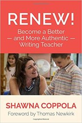 Renew!: Become a Better and More Authentic Writing Teacher Shawna Coppola