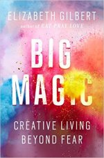 Elizabeth Gilbert's Big Magic Creative Living Beyond Fear